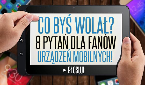 """8 pytań z serii """"Co byś wolał?"""" dla fanów urządzeń mobilnych!"""
