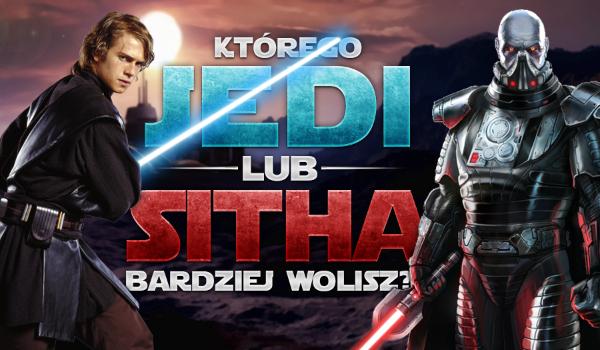 Którego Jedi lub Sitha bardziej wolisz?