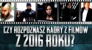 Czy rozpoznasz kadry filmów, które premiery miały w 2016 roku?