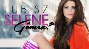 Zgadnę, czy lubisz Selenę Gomez?
