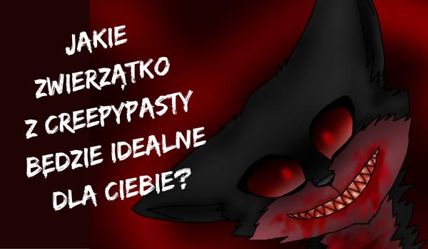 Jakie zwierzątko z Creepypasty będzie idealne dla Ciebie?