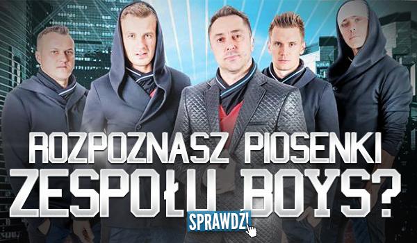Rozpoznasz piosenki zespołu BOYS?