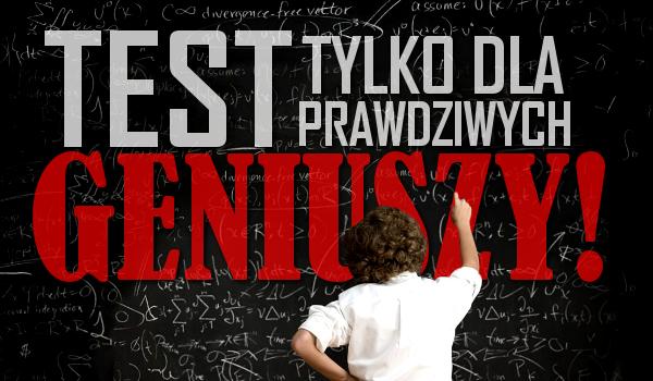 Test tylko dla prawdziwych geniuszy!
