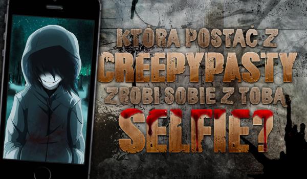Która postać z Creepypasty zrobi sobie z Tobą selfie?