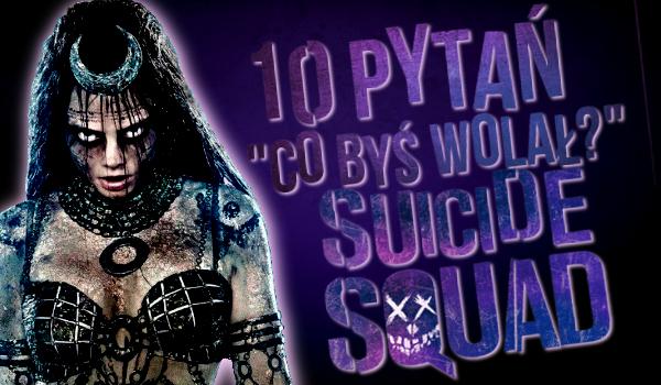 """10 pytań z serii """"Co byś wolał?"""" – Suicide Squad!"""