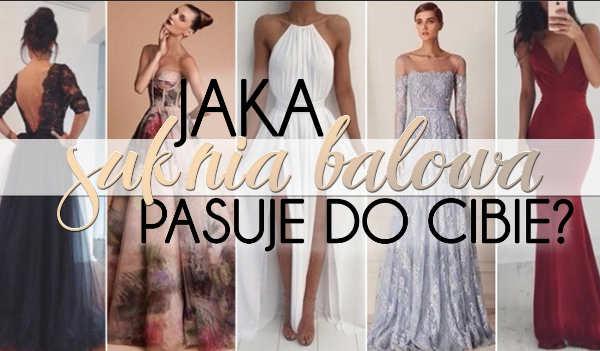 Która suknia balowa do Ciebie pasuje?
