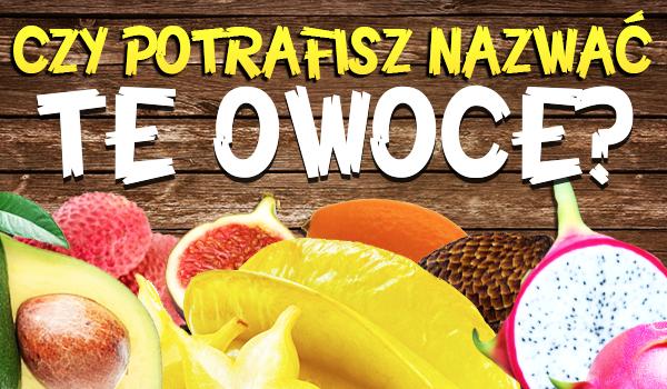 Czy potrafisz nazwać te owoce? Sprawdź się!