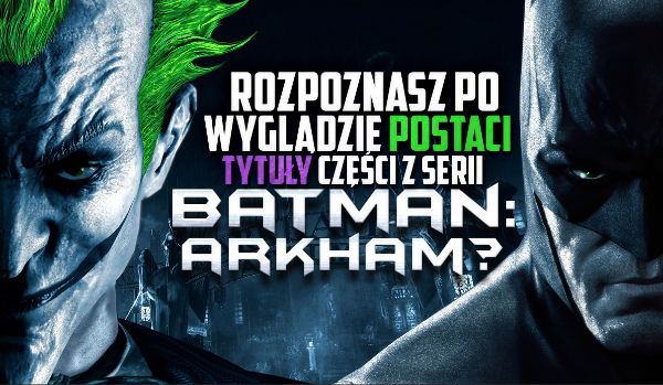 """Czy rozpoznasz poprzez wygląd postaci tytuły części z serii """"Batman: Arkham""""?"""