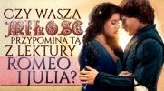 """Czy wasza miłość przypomina tą z lektury """"Romeo i Julia""""?"""