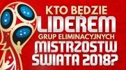 Kto będzie liderem grup eliminacyjnych do Mistrzostw Świata 2018?