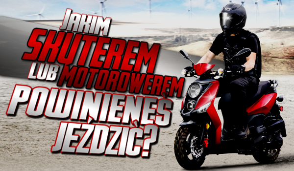 Jakim skuterem lub motorowerem powinieneś jeździć?