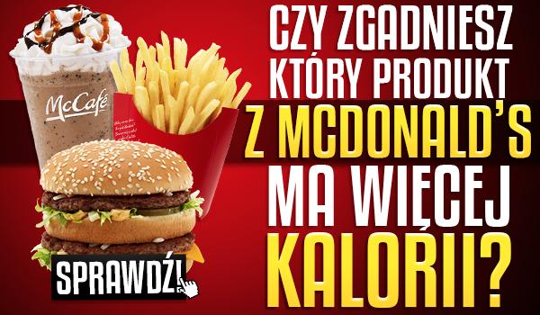 Czy zgadniesz który produkt z McDonald's jest bardziej kaloryczny?