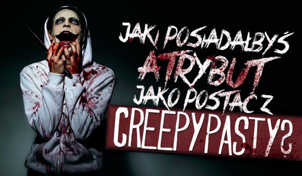 Jaki posiadałbyś atrybut jako postać z Creepypasty?