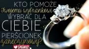 Kto pomoże Twojemu wybrankowi wybrać dla Ciebie pierścionek zaręczynowy?