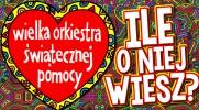 Ile wiesz o Wielkiej Orkiestrze Świątecznej Pomocy?