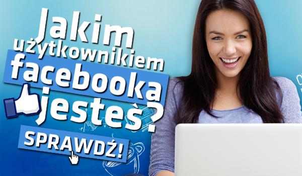 Jakim użytkownikiem Facebooka jesteś?