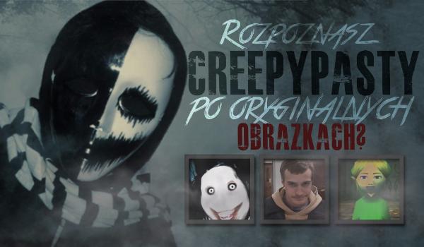 Czy rozpoznasz te Creepypasty po ich oryginalnych obrazkach?