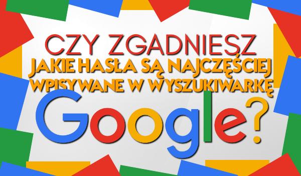 Czy odgadniesz jakie hasła są najczęściej wpisywane w wyszukiwarkę Google?