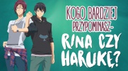 Kogo bardziej przypominasz - Rina czy Harukę?