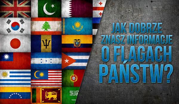 Jak dobrze znasz informacje o flagach państw?
