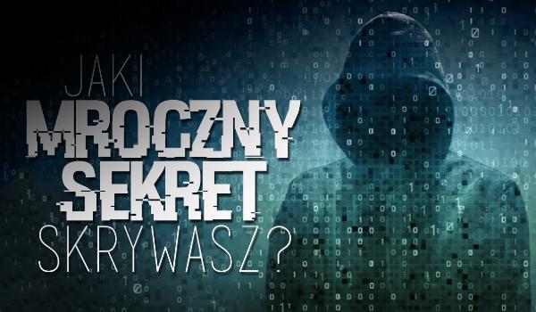 Jaki mroczny sekret skrywasz?