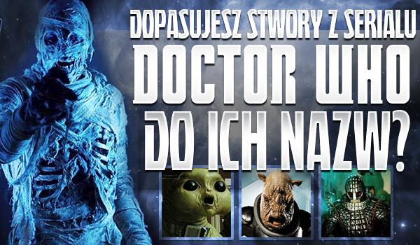 """Czy dopasujesz stwory z serialu """"Doctor Who"""" do ich nazw?"""
