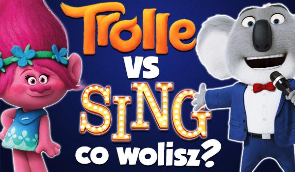 Trolle vs. Sing – Czyli co wolisz?