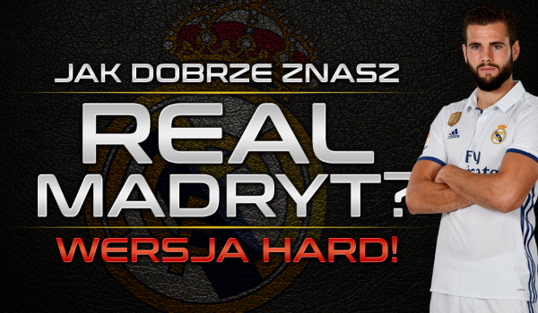 Jak dobrze znasz klub Real Madryt? – Wersja HARD!