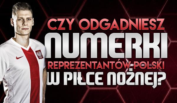 Czy odgadniesz numerki reprezentantów Polski w piłce nożnej?