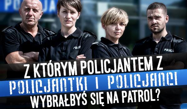 """Z którym policjantem z """"Policjantki i policjanci"""" wybrałbyś się na patrol?"""