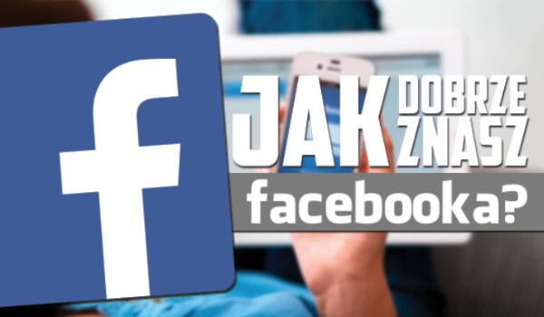Jak dobrze znasz Facebooka?