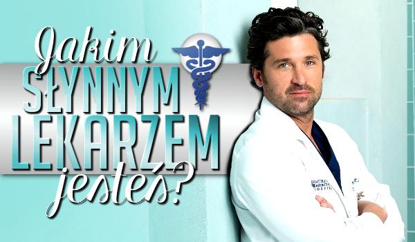 Jakim słynnym lekarzem jesteś?
