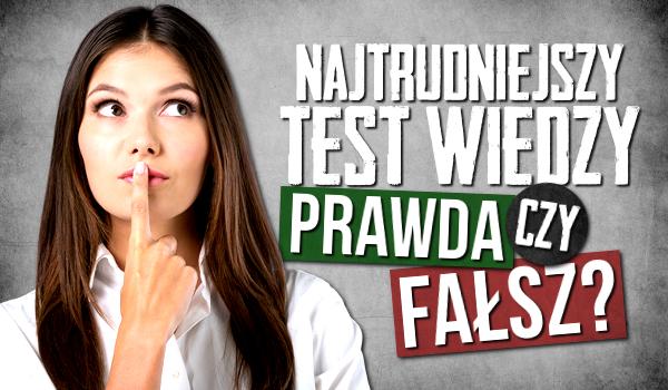 Najtrudniejszy test wiedzy – prawda czy fałsz?