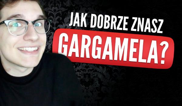 Jak dobrze znasz Gargamela?