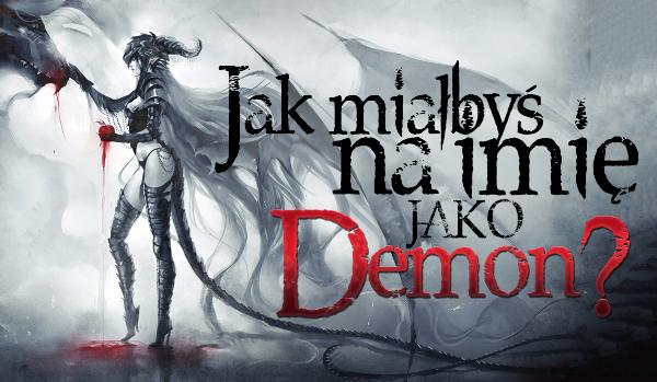 Zastanawiałeś się kiedyś, jak miałbyś na imię, gdybyś był demonem?
