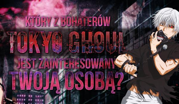 """Który z bohaterów """"Tokyo Ghoul"""" jest zainteresowany Twoją osobą?"""