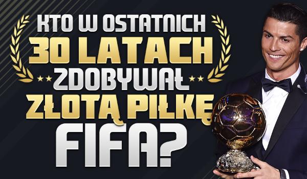 Czy wiesz, kto w ostatnich 30 latach zdobywał Złotą Piłkę FIFA?