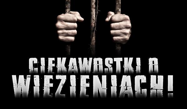Ciekawostki o więzieniach!