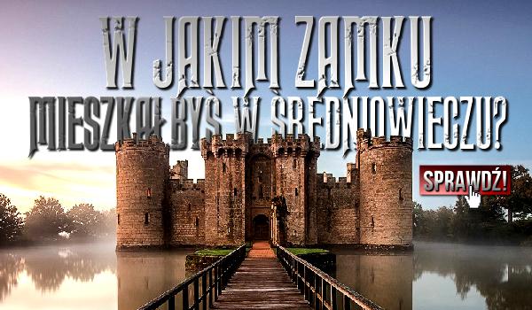 W jakim zamku mieszkałbyś w Średniowieczu?