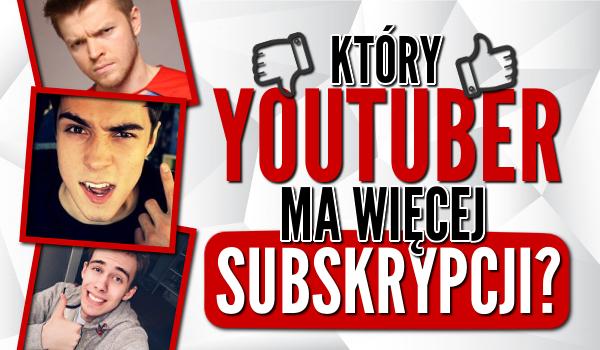 Który YouTuber ma więcej subskrypcji?