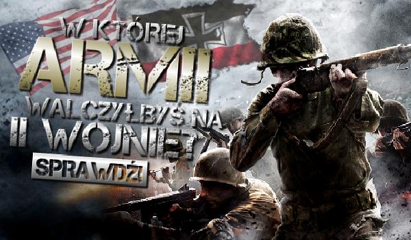 W armii którego kraju walczącego w II Wojnie Światowej byś walczył?
