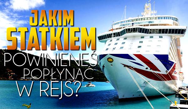 Jakim statkiem powinieneś popłynąć w rejs?