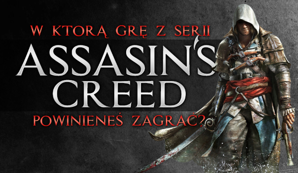"""W którą grę z serii """"Assassin's Creed"""" powinieneś zagrać?"""