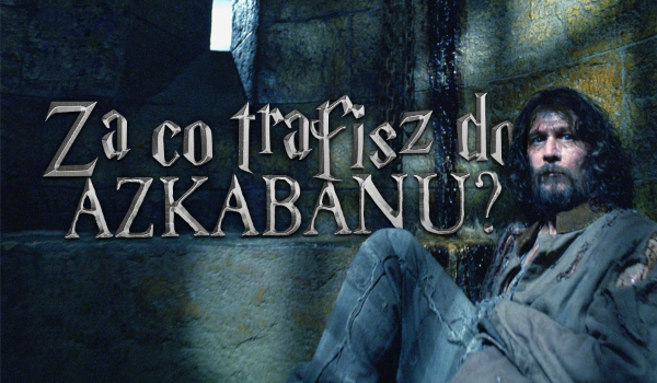 Za co trafisz do Azkabanu?