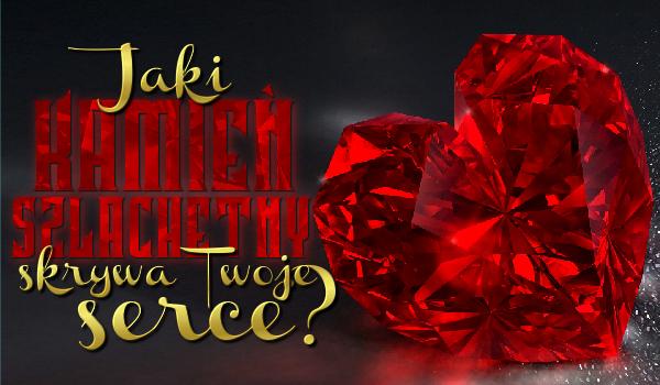 Jaki kamień szlachetny skrywa Twoje serce?