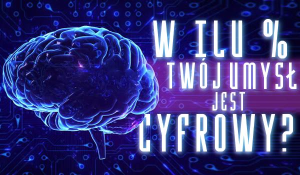 W ilu procentach Twój umysł jest cyfrowy?