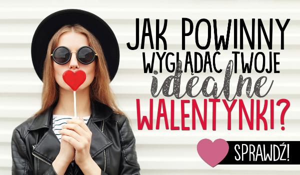 Jak powinny wyglądać Twoje idealne Walentynki?