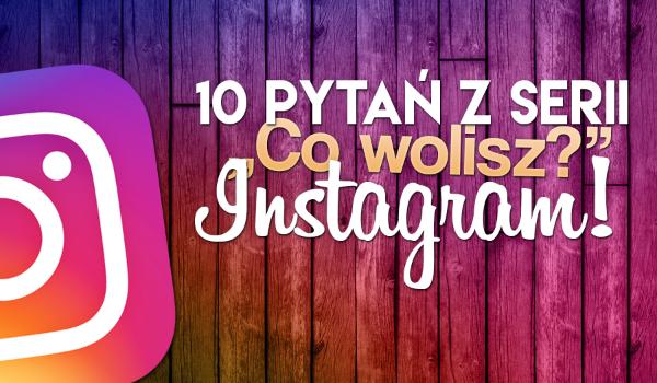 """10 pytań z serii """"Co wolisz?"""" Instagram!"""