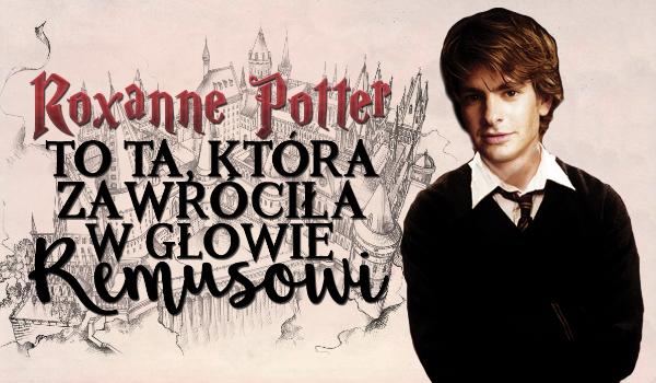 Roxanne Potter to ta, która zawróciła w głowie Remusowi… #1