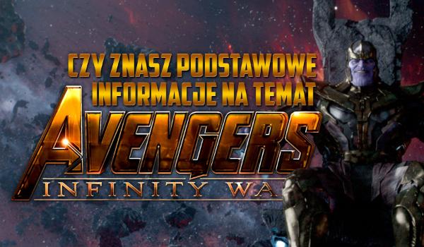 """Czy znasz podstawowe informacje na temat """"Avengers: Infinity War""""?"""